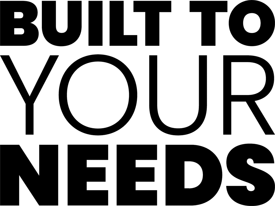 Built To Your Needs
